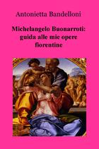 Michelangelo Buonarroti: guida alle mie opere fiorentine